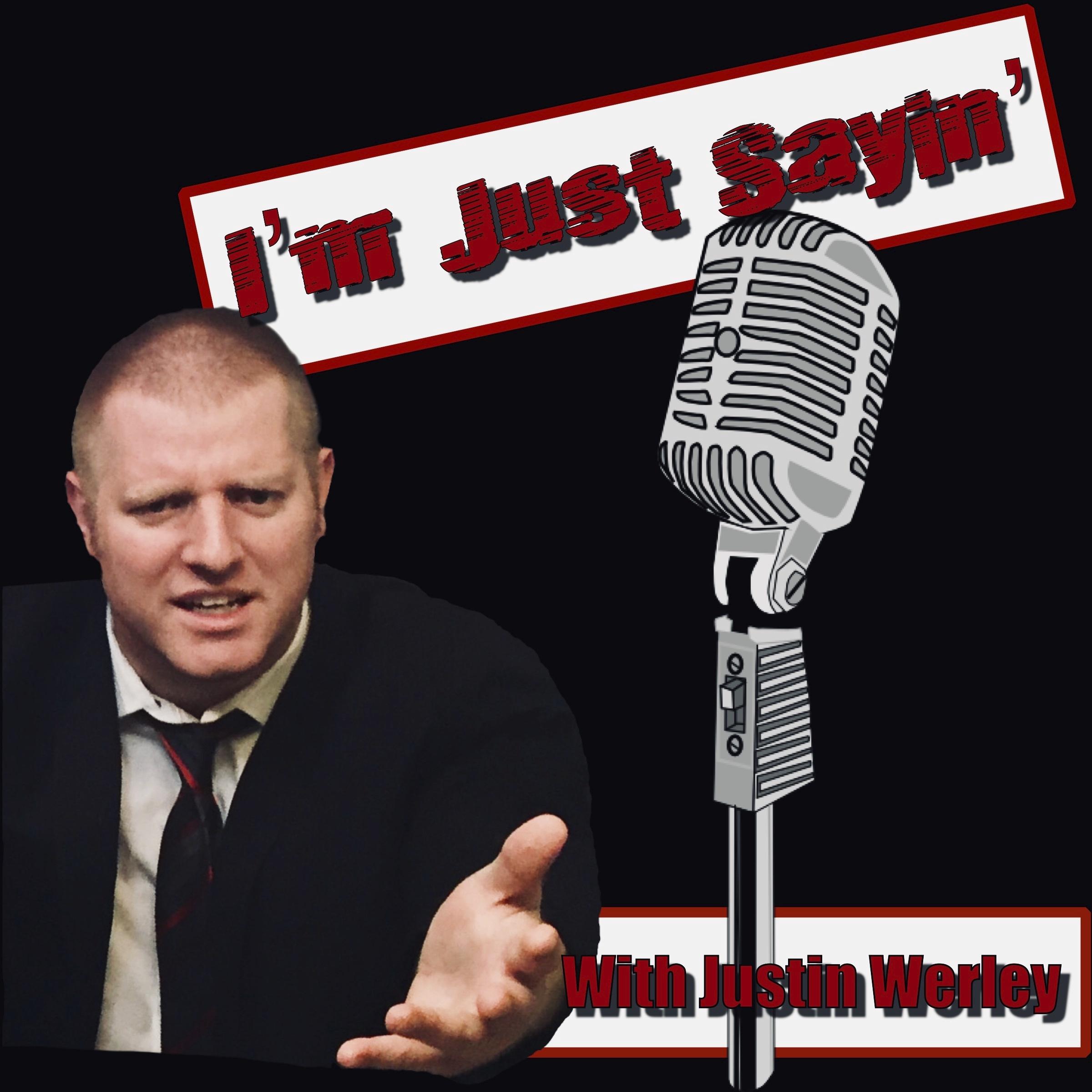 """Im Just Sayin"" with -Justin  Werley"