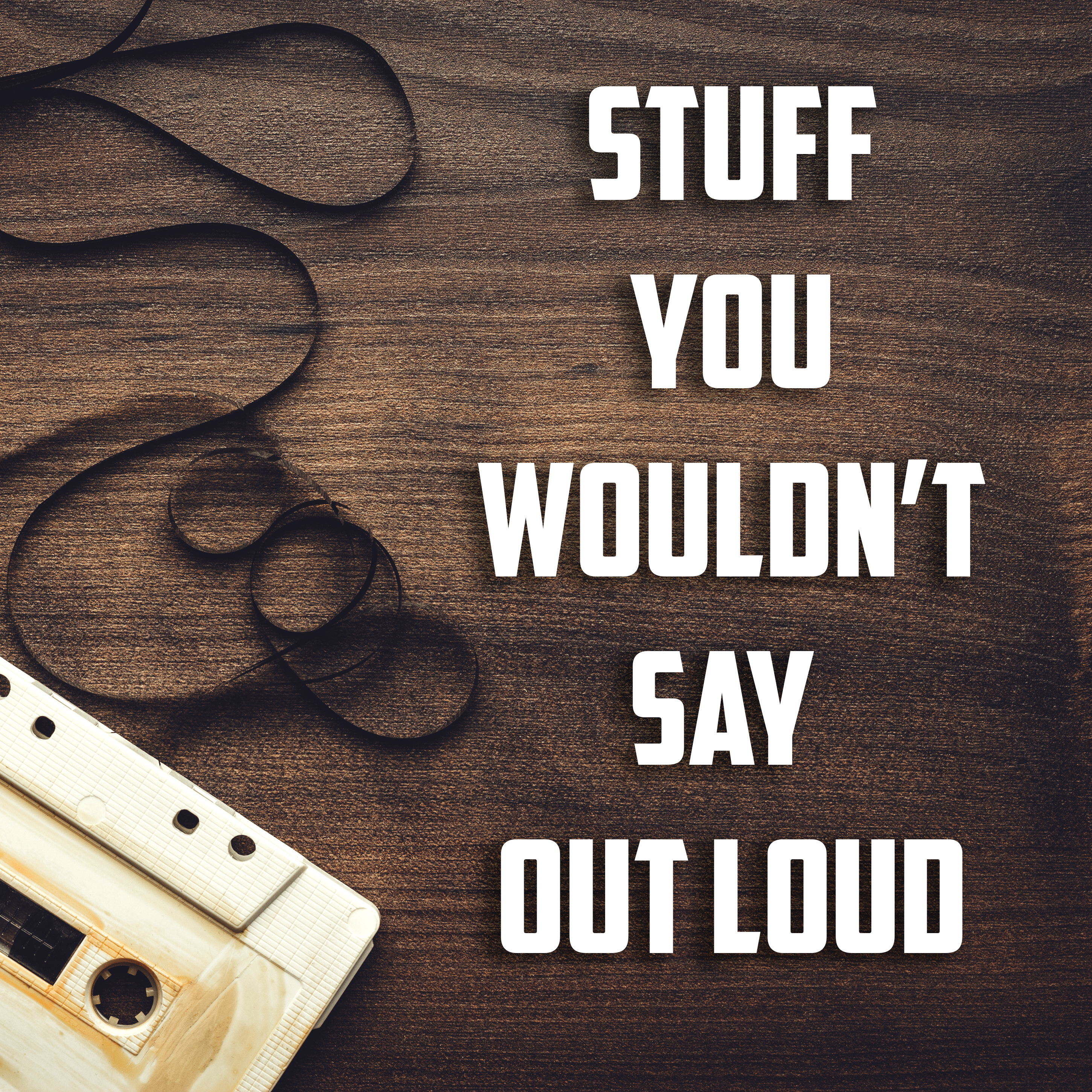 Stuff You Wouldn't Say Out Loud